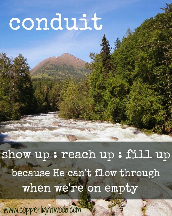 conduit - show up, reach up, fill up, because He can't flow through when we're empty