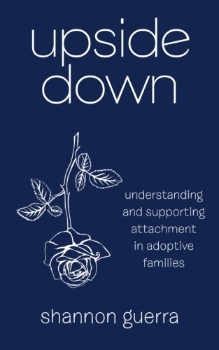 Upside Down: Understanding and Supporting Attachment in Adoptive Families by Shannon Guerra