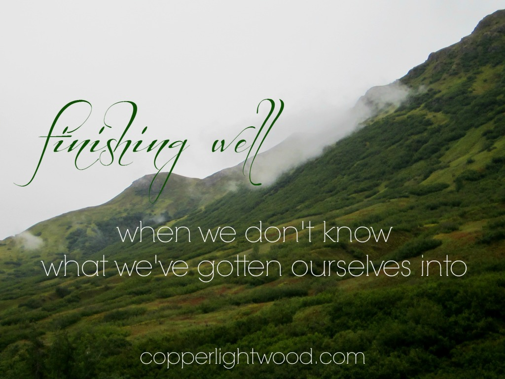 finishing well: when we don't know what we've gotten ourselves into