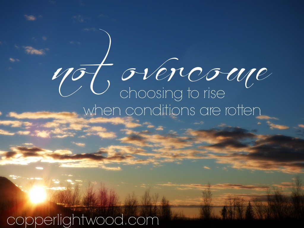 not overcome: choosing to rise when conditions are rotten