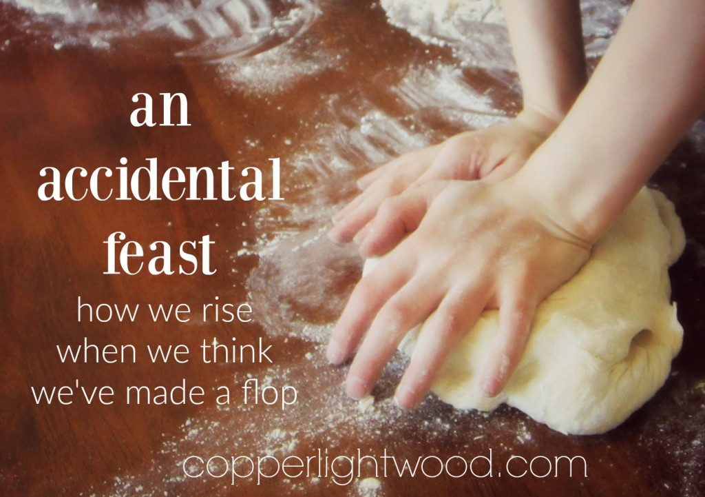 an accidental feast: how we rise when we think we've made a flop