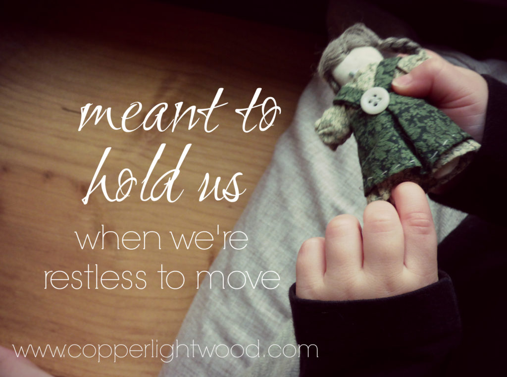 meant to hold us: when we're restless to move