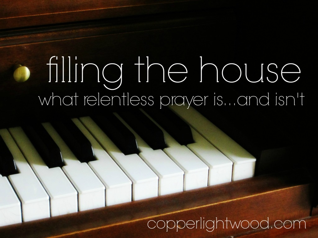 filling the house: what relentless prayer is...and isn't
