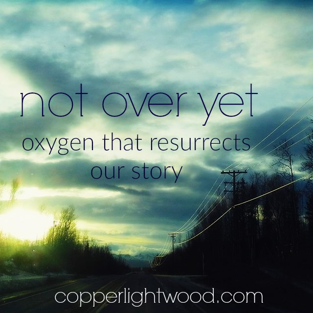 not over yet: oxygen that resurrects our story