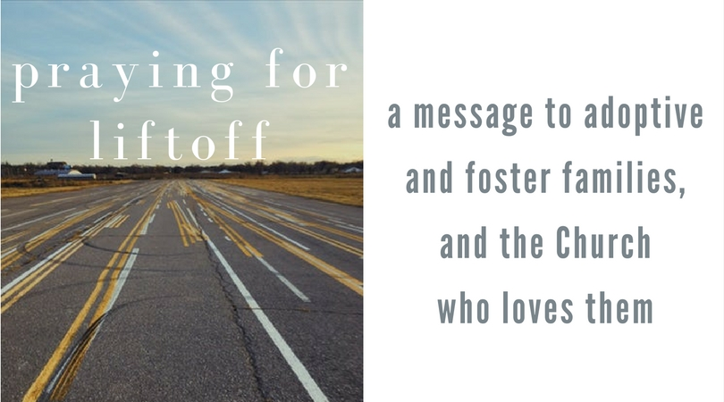 praying for liftoff: a message to adoptive and foster families, and the Church who loves them